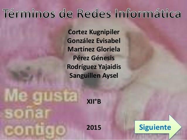 Cortez Kugnipiler González Evisabel Martínez Gloriela Pérez Génesis Rodríguez Yajaidis Sanguillen Aysel XII°B 2015 Siguien...
