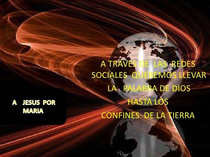 A TRAVES DE LAS REDESSOCIALES QUEREMOS LLEVAR    LA PALABRA DE DIOS        HASTA LOS  CONFINES DE LA TIERRA