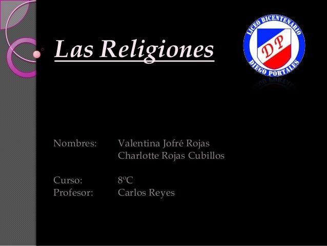 Las ReligionesNombres:    Valentina Jofré Rojas            Charlotte Rojas CubillosCurso:      8ºCProfesor:   Carlos Reyes