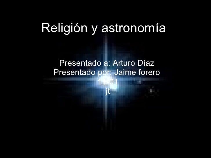 Religión y astronomía   Presentado a: Arturo Díaz  Presentado por: Jaime forero  11-01 jt