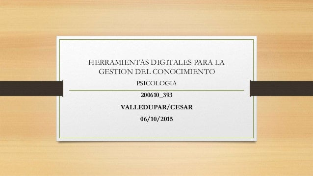 HERRAMIENTAS DIGITALES PARA LA GESTION DEL CONOCIMIENTO PSICOLOGIA 200610_393 VALLEDUPAR/CESAR 06/10/2015