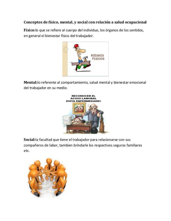 Conceptos de físico, mental, y social con relación a salud ocupacionalFísico:lo que se refiere al cuerpo del individuo, lo...