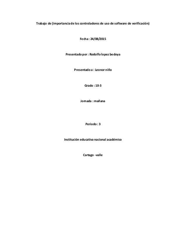 Trabajo de (importancia de los controladores de uso de software de verificación) Fecha : 24/08/2015 Presentado por : Rodol...