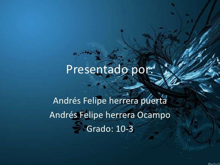 Presentado por: Andrés Felipe herrera puertaAndrés Felipe herrera Ocampo         Grado: 10-3