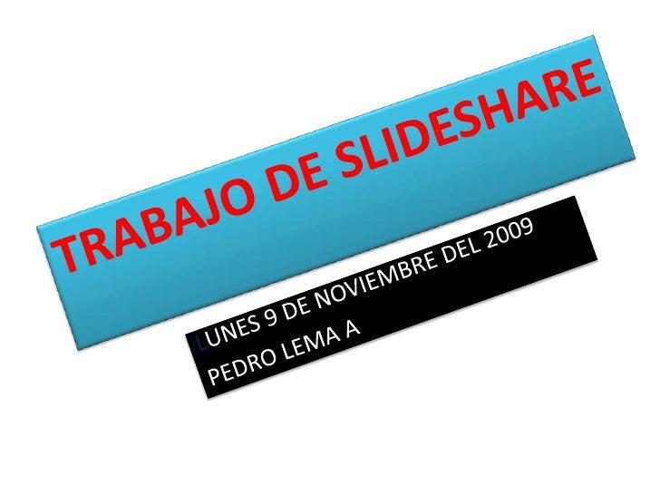 TRABAJO DE SLIDESHARE<br />LUNES 9 DE NOVIEMBRE DEL 2009<br />PEDRO LEMA A<br />