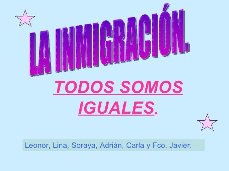 TODOS SOMOS IGUALES . LA INMIGRACIÓN. Leonor, Lina, Soraya, Adrián, Carla y Fco. Javier.