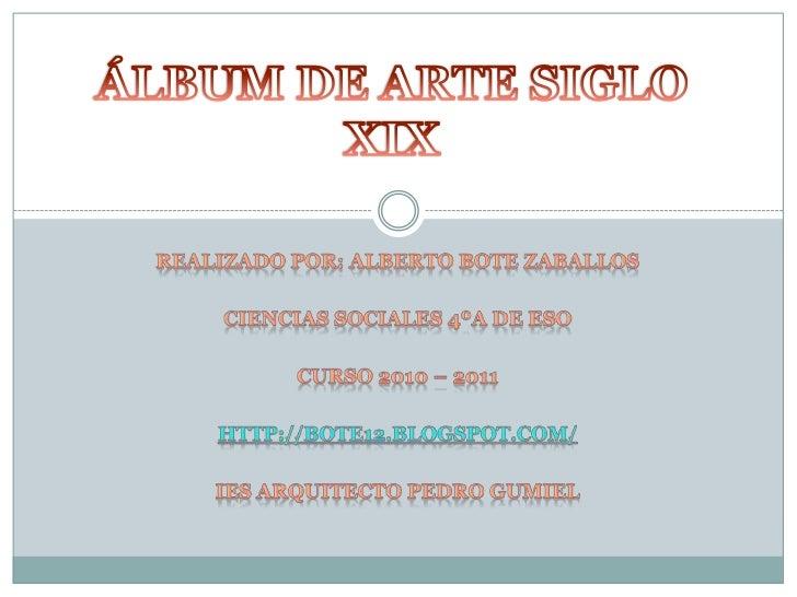 ÁLBUM DE ARTE SIGLO XIX<br />Realizado por: alberto bote zaballos<br />Ciencias sociales 4ºa de eso<br />Curso 2010 – 2011...