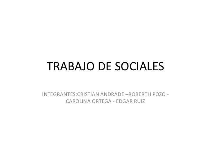 TRABAJO DE SOCIALESINTEGRANTES:CRISTIAN ANDRADE –ROBERTH POZO -        CAROLINA ORTEGA - EDGAR RUIZ