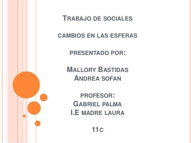TRABAJO DE SOCIALESCAMBIOS EN LAS ESFERAS   PRESENTADO POR:  MALLORY BASTIDAS   ANDREA SOFAN     PROFESOR:    GABRIEL PALM...