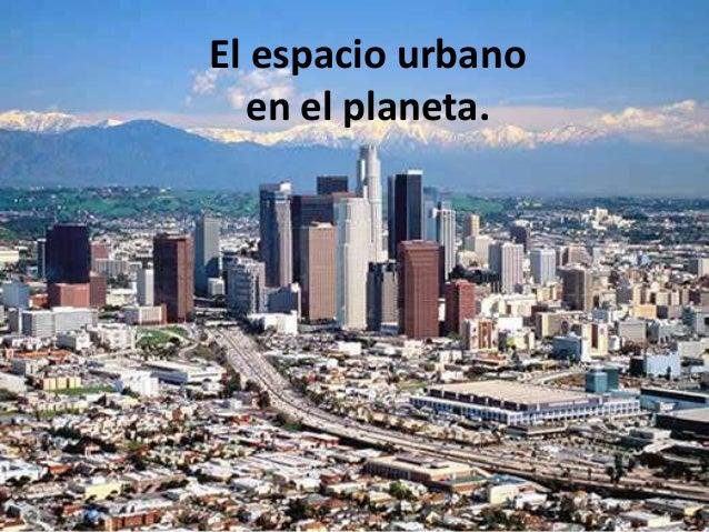 El espacio urbano  en el planeta.