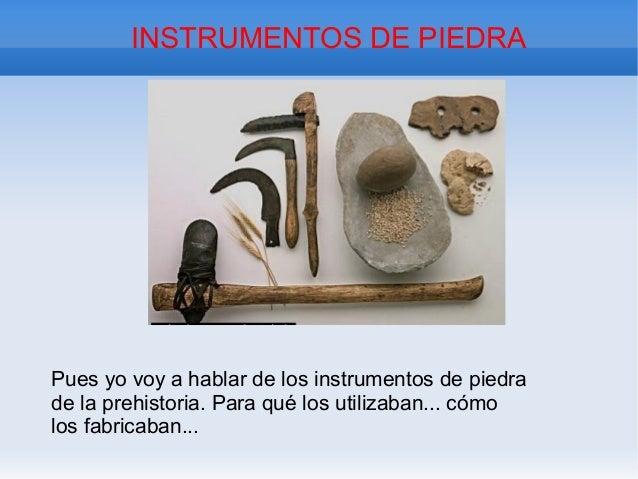 INSTRUMENTOS DE PIEDRAPues yo voy a hablar de los instrumentos de piedrade la prehistoria. Para qué los utilizaban... cómo...