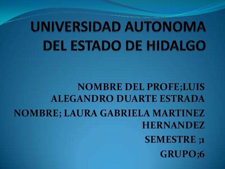 UNIVERSIDAD AUTONOMA DEL ESTADO DE HIDALGO<br />NOMBRE DEL PROFE;LUIS ALEGANDRO DUARTE ESTRADA <br />NOMBRE; LAURA GABRIEL...