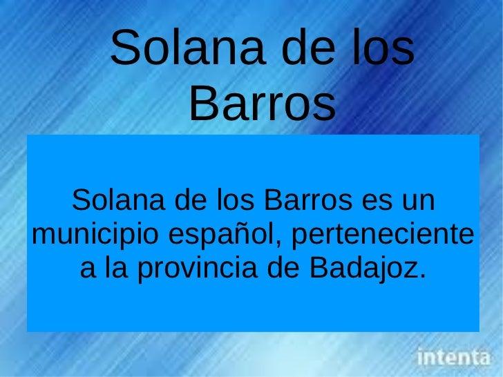 Solana de los        Barros  Solana de los Barros es unmunicipio español, perteneciente  a la provincia de Badajoz.