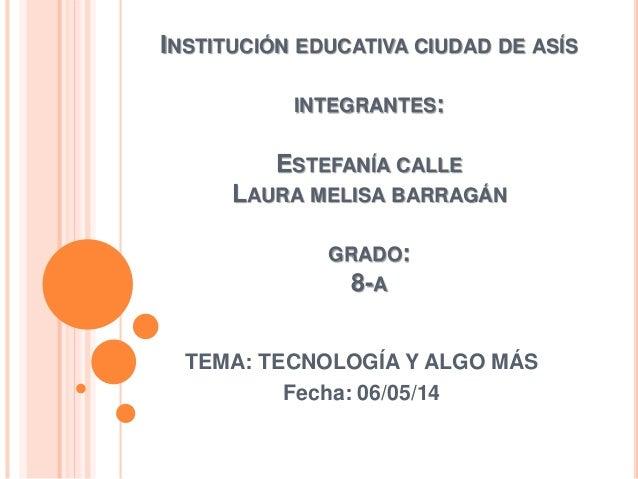 INSTITUCIÓN EDUCATIVA CIUDAD DE ASÍS INTEGRANTES: ESTEFANÍA CALLE LAURA MELISA BARRAGÁN GRADO: 8-A TEMA: TECNOLOGÍA Y ALGO...