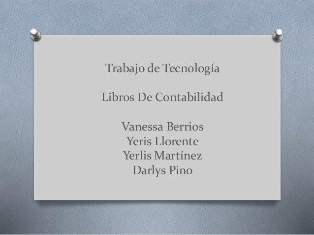 Trabajo de Tecnología Libros De Contabilidad Vanessa Berrios Yeris Llorente Yerlis Martínez Darlys Pino