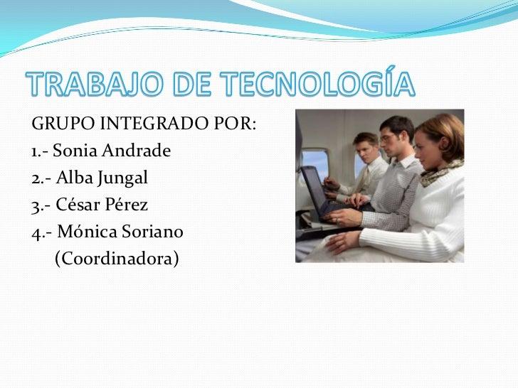 TRABAJO DE TECNOLOGÍA<br />GRUPO INTEGRADO POR:<br />1.- Sonia Andrade<br />2.- Alba Jungal<br />3.- César Pérez<br />4.- ...
