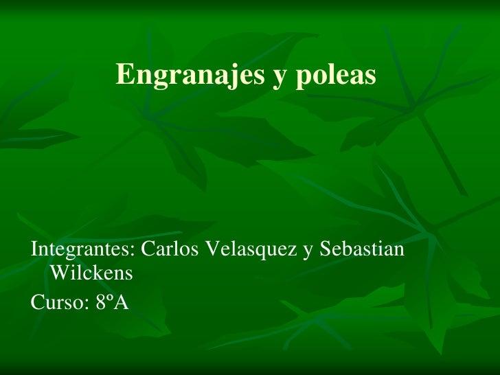 Engranajes y poleas<br />Integrantes: Carlos Velasquez y Sebastian Wilckens<br />Curso: 8ºA<br />