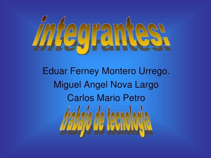 integrantes:<br />Eduar Ferney Montero Urrego.<br />Miguel Angel Nova Largo<br />Carlos Mario Petro<br />trabajo de tecnol...