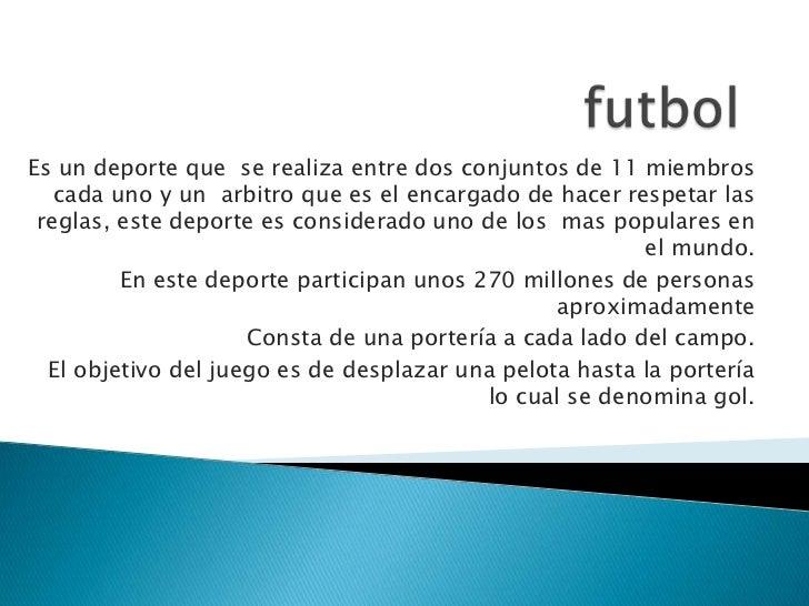 futbol<br />Es un deporte que  se realiza entre dos conjuntos de 11 miembros cada uno y un  arbitro que es el encargado de...