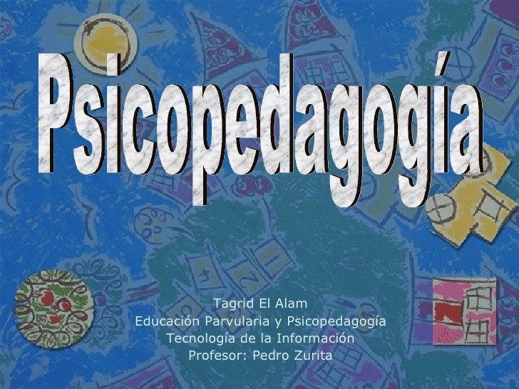 Tagrid El Alam Educación Parvularia y Psicopedagogía Tecnología de la Información Profesor: Pedro Zurita Psicopedagogía