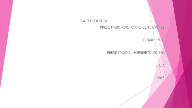 LA TECNOLOGIA PRESENTADO POR: KATHEREEN SANCHEZ GRADO : 9- D PRESENTADO A : HERIBERTO MOLINA I.E.C.A 2015