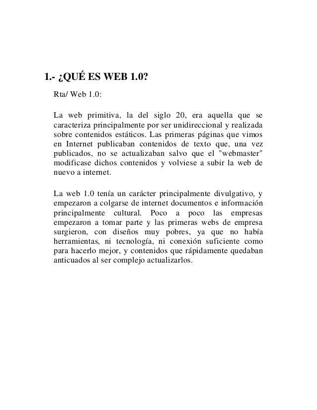 1.- ¿QUÉ ES WEB 1.0? Rta/ Web 1.0: La web primitiva, la del siglo 20, era aquella que se caracteriza principalmente por se...