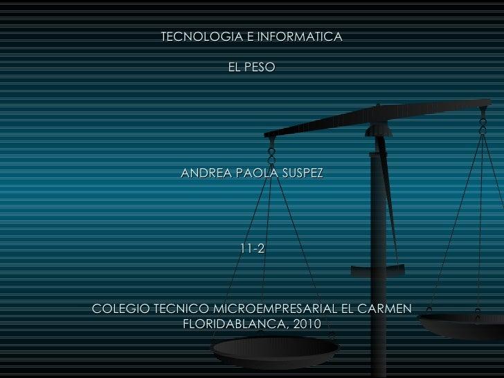 TECNOLOGIA E INFORMATICA EL PESO ANDREA PAOLA SUSPEZ 11-2 COLEGIO TECNICO MICROEMPRESARIAL EL CARMEN FLORIDABLANCA, 2010