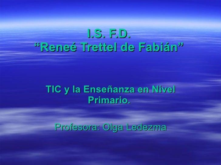 "I.S. F.D.  ""Reneé Trettel de Fabián""  TIC y la Enseñanza en Nivel Primario.  Profesora: Olga Ledezma"