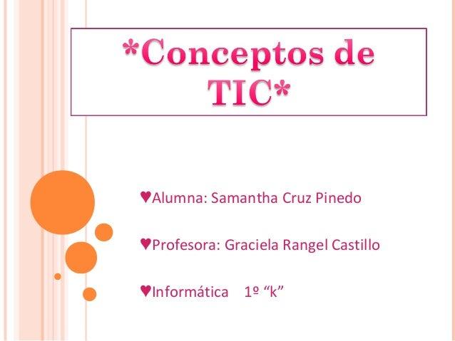 "♥Alumna: Samantha Cruz Pinedo ♥Profesora: Graciela Rangel Castillo ♥Informática 1º ""k"""