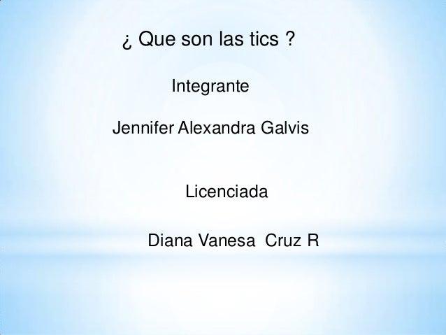 ¿ Que son las tics ? Integrante Jennifer Alexandra Galvis Licenciada Diana Vanesa Cruz R