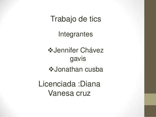 Trabajo de tics Integrantes Jennifer Chávez gavis Jonathan cusba Licenciada :Diana Vanesa cruz