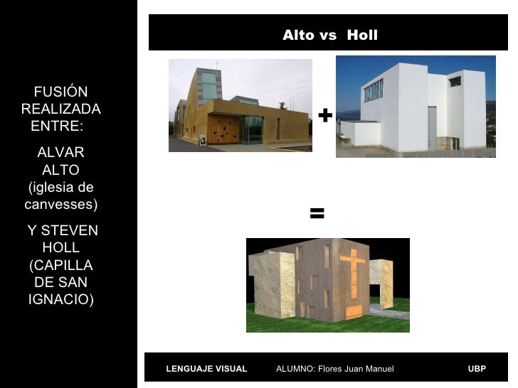 ALUMNO: Flores Juan Manuel LENGUAJE VISUAL UBP FUSIÓN REALIZADA ENTRE:  ALVAR ALTO (iglesia de canvesses) Y STEVEN HOLL (C...