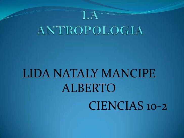 LA ANTROPOLOGIA<br />LIDA NATALY MANCIPE ALBERTO <br />CIENCIAS 10-2<br />