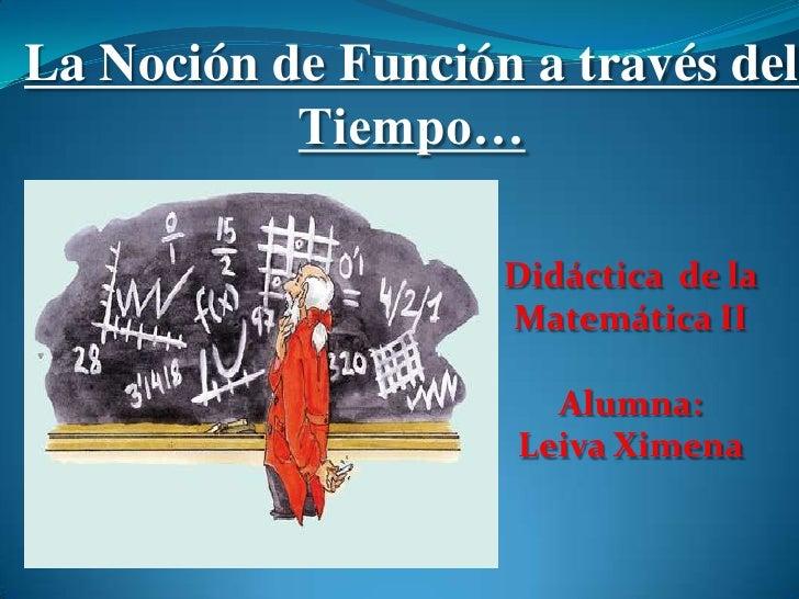 La Noción de Función a través del           Tiempo…                    Didáctica de la                    Matemática II   ...