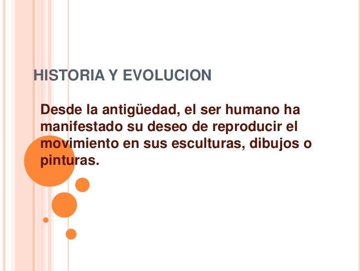 HISTORIA Y EVOLUCION<br />Desde la antigüedad, el ser humano ha manifestado su deseo de reproducir el movimiento en sus es...