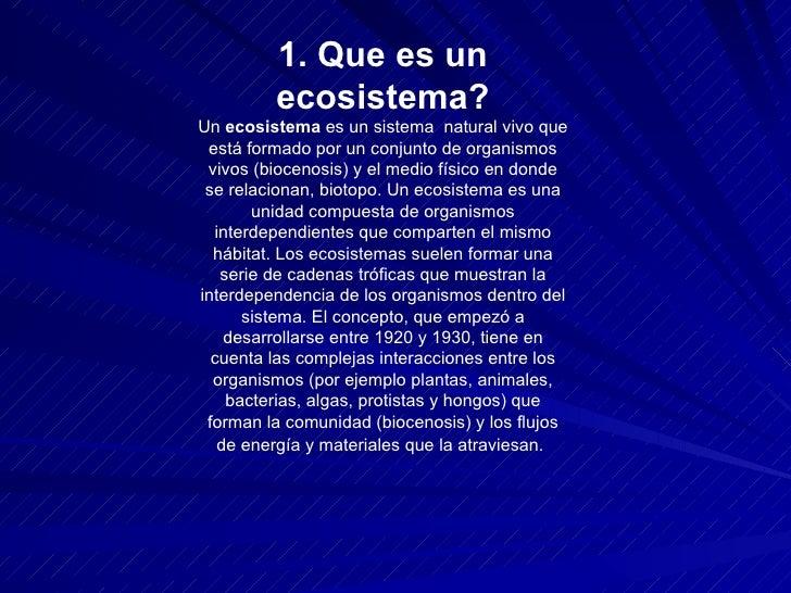 1. Que es un ecosistema? Un  ecosistema  es un sistema  natural vivo que está formado por un conjunto de organismos vivos ...