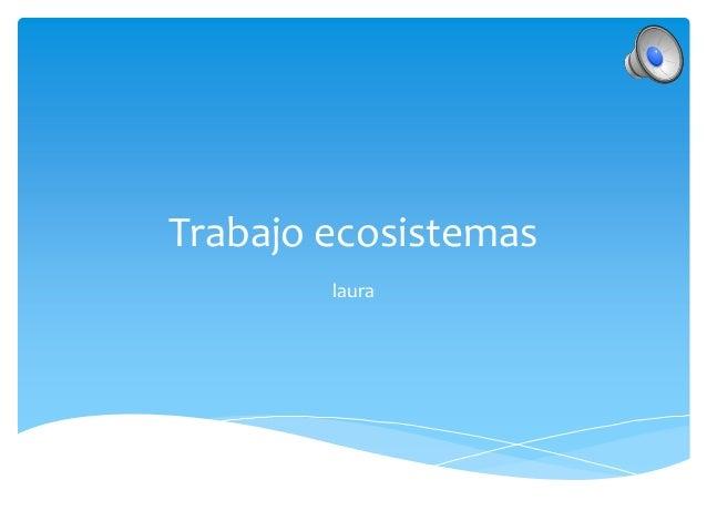 Trabajo ecosistemas        laura
