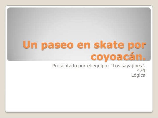 """Un paseo en skate por           coyoacán.     Presentado por el equipo: """"Los sayajines"""".                                  ..."""