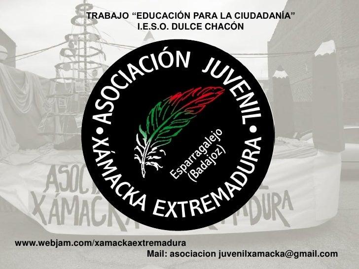 """TRABAJO """"EDUCACIÓN PARA LA CIUDADANÍA""""                        I.E.S.O. DULCE CHACÓN     www.webjam.com/xamackaextremadura ..."""
