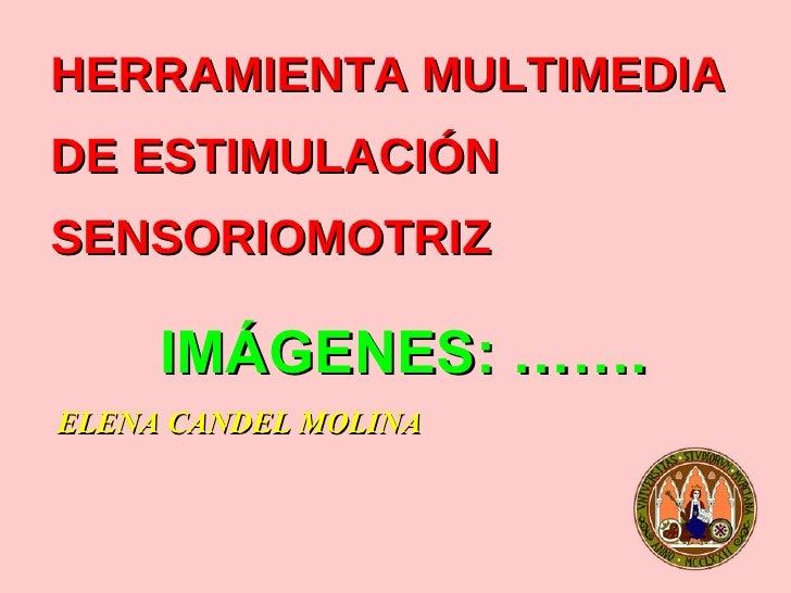 HERRAMIENTA MULTIMEDIA  DE ESTIMULACIÓN SENSORIOMOTRIZ <ul><li>ELENA CANDEL MOLINA </li></ul>IMÁGENES: …….