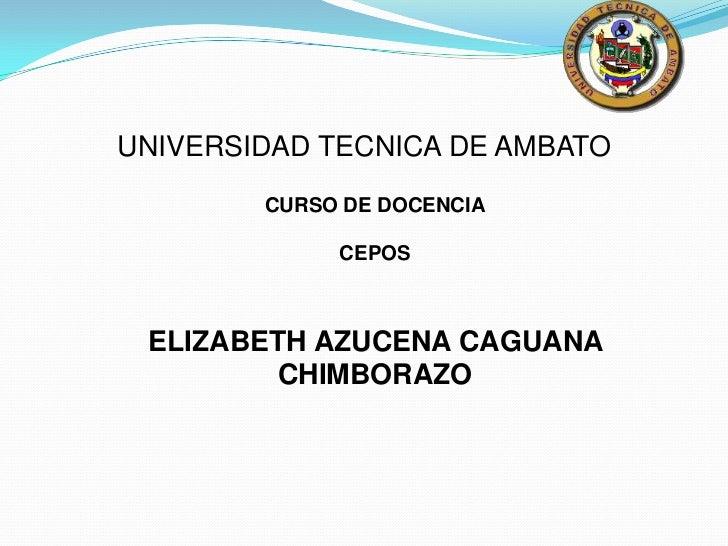 UNIVERSIDAD TECNICA DE AMBATO        CURSO DE DOCENCIA             CEPOS ELIZABETH AZUCENA CAGUANA         CHIMBORAZO
