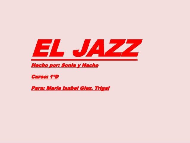 EL JAZZHecho por: Sonia y Nacho Curso: 1ºD Para: María Isabel Glez. Trigal