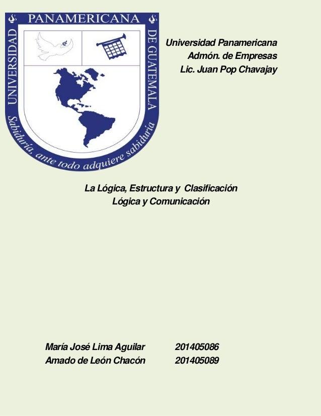 Universidad Panamericana Admón. de Empresas Lic. Juan Pop Chavajay  La Lógica, Estructura y Clasificación Lógica y Comunic...