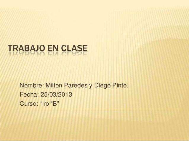 """TRABAJO EN CLASE  Nombre: Milton Paredes y Diego Pinto.  Fecha: 25/03/2013  Curso: 1ro """"B"""""""