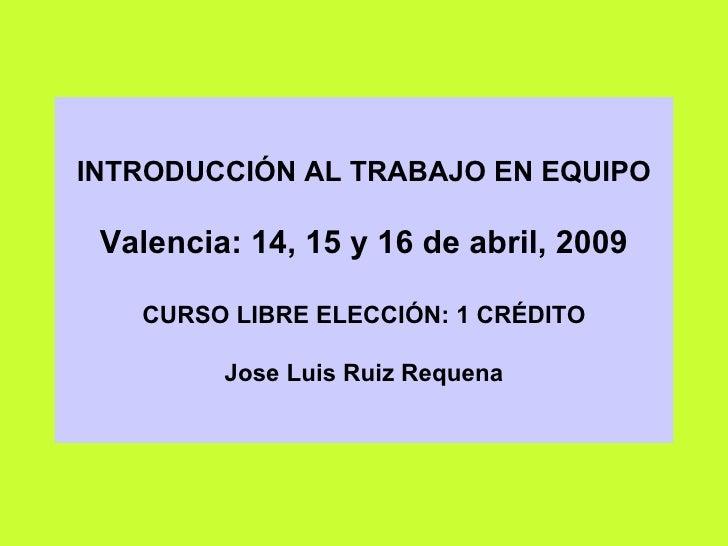INTRODUCCIÓN AL TRABAJO EN EQUIPO Valencia: 14, 15 y 16 de abril, 2009 CURSO LIBRE ELECCIÓN: 1 CRÉDITO Jose Luis Ruiz Requ...