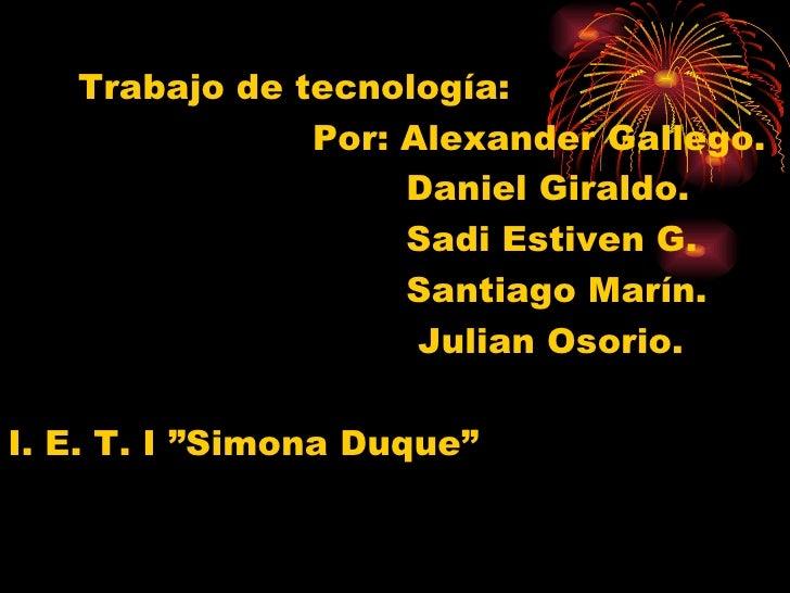 <ul><li>Trabajo de tecnología: </li></ul><ul><li>Por: Alexander Gallego. </li></ul><ul><li>Daniel Giraldo. </li></ul><ul><...