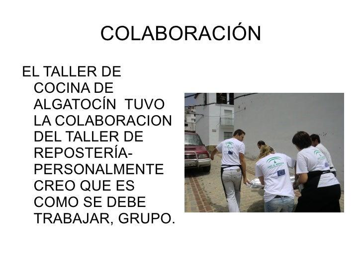 COLABORACIÓN <ul><li>EL TALLER DE COCINA DE ALGATOCÍN  TUVO LA COLABORACION DEL TALLER DE REPOSTERÍA- PERSONALMENTE CREO Q...