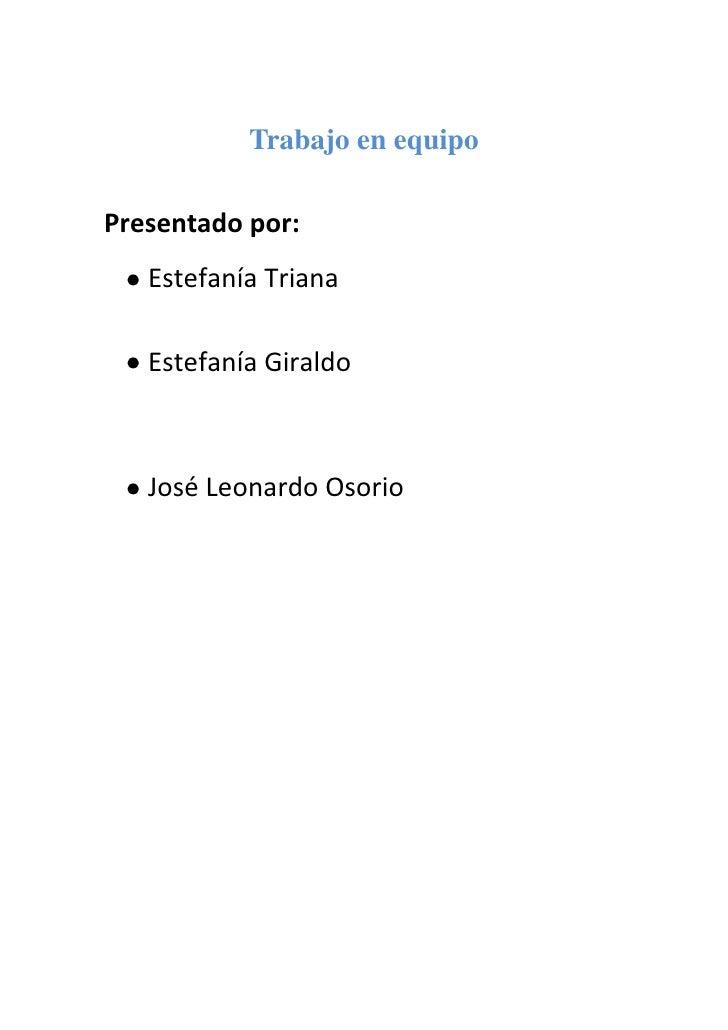 Trabajo en equipo<br />Presentado por:<br />Estefanía Triana <br />Estefanía Giraldo <br />José Leonardo Osorio <br />Trab...
