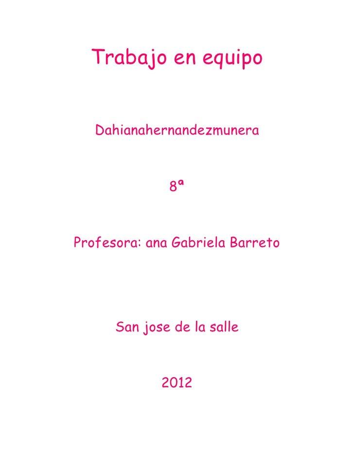 Trabajo en equipo   Dahianahernandezmunera              8ªProfesora: ana Gabriela Barreto      San jose de la salle       ...
