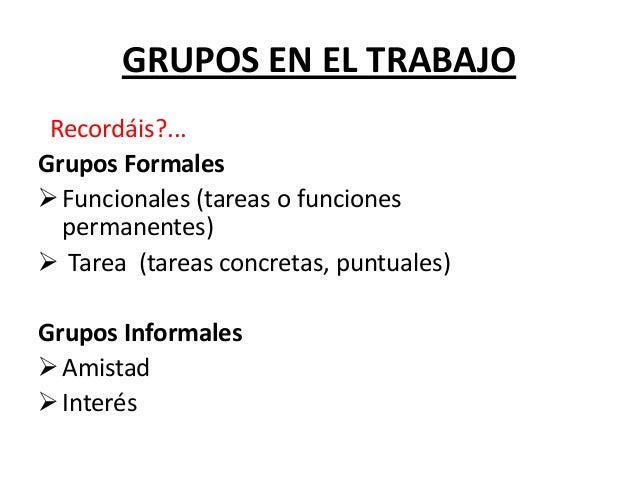 GRUPOS EN EL TRABAJORecordáis?...Grupos FormalesFuncionales (tareas o funcionespermanentes) Tarea (tareas concretas, pun...